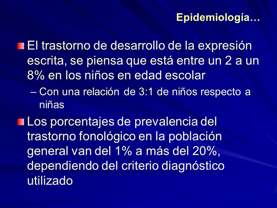 Epidemiología… El trastorno de desarrollo de la expresión escrita, se piensa que está entre un 2 a un 8% en los niños en edad escolar.
