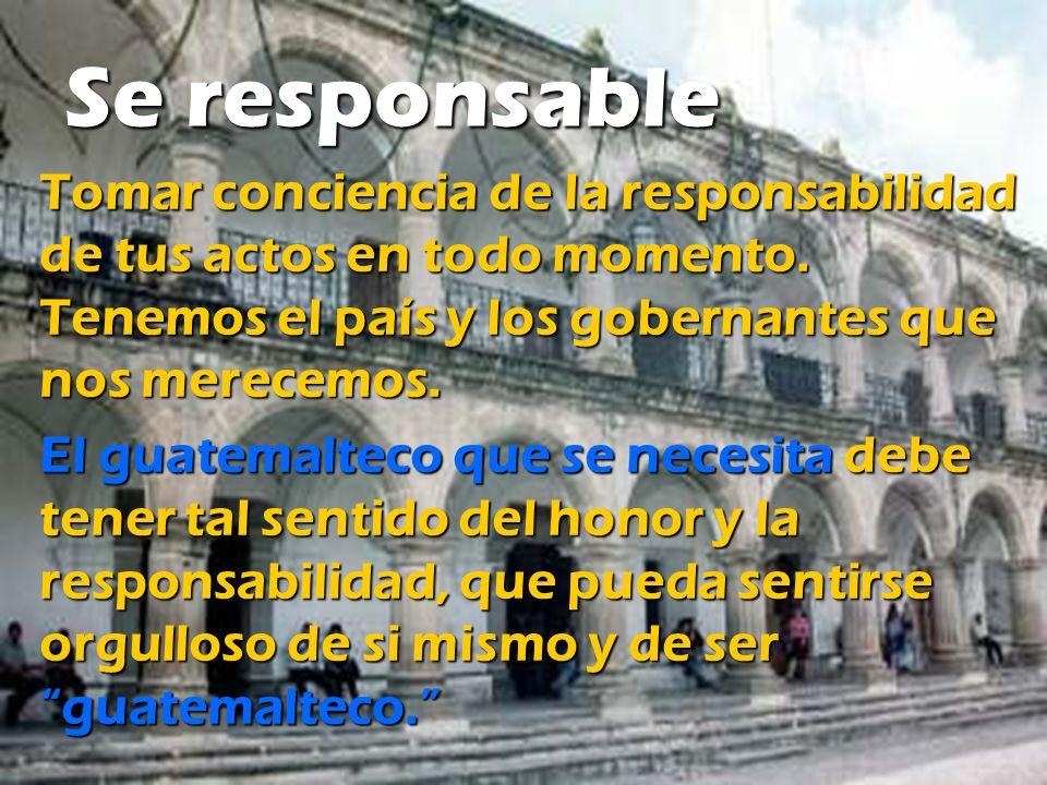Se responsable Tomar conciencia de la responsabilidad de tus actos en todo momento. Tenemos el país y los gobernantes que nos merecemos.