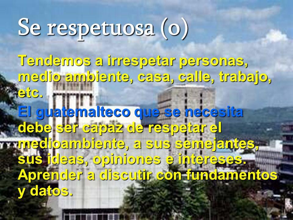 Se respetuosa (o) Tendemos a irrespetar personas, medio ambiente, casa, calle, trabajo, etc.