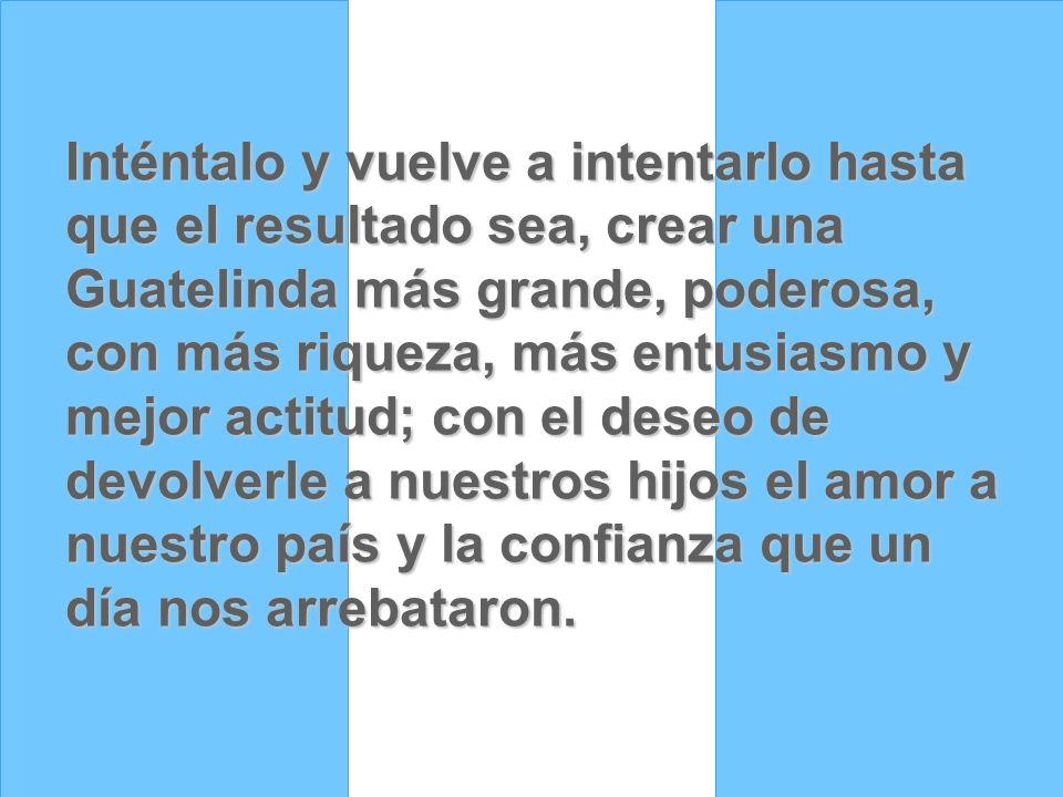 Inténtalo y vuelve a intentarlo hasta que el resultado sea, crear una Guatelinda más grande, poderosa, con más riqueza, más entusiasmo y mejor actitud; con el deseo de devolverle a nuestros hijos el amor a nuestro país y la confianza que un día nos arrebataron.