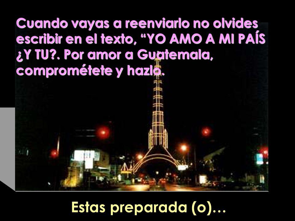 Cuando vayas a reenviarlo no olvides escribir en el texto, YO AMO A MI PAÍS ¿Y TU . Por amor a Guatemala, comprométete y hazlo.