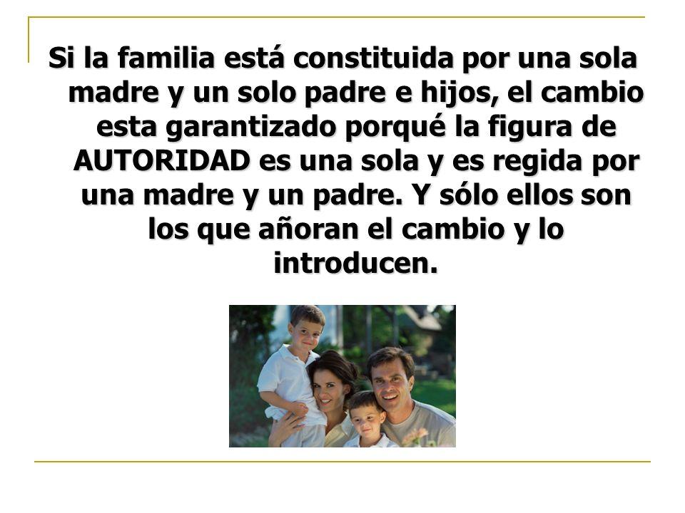 Si la familia está constituida por una sola madre y un solo padre e hijos, el cambio esta garantizado porqué la figura de AUTORIDAD es una sola y es regida por una madre y un padre.