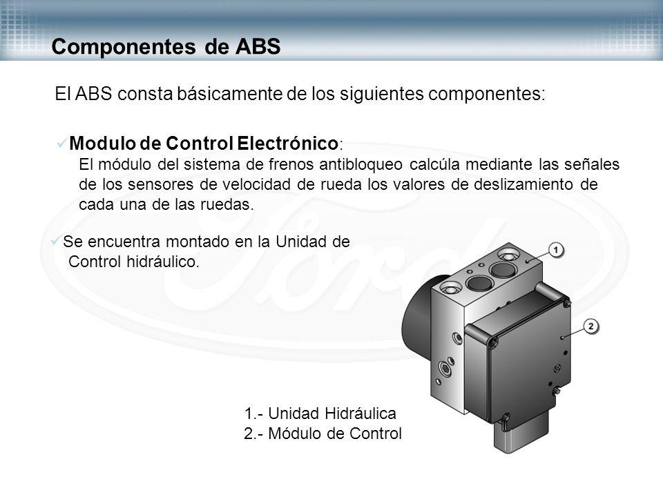 Componentes de ABS El ABS consta básicamente de los siguientes componentes: Modulo de Control Electrónico: