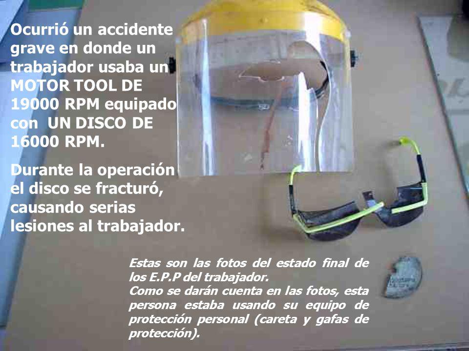 Ocurrió un accidente grave en donde un trabajador usaba un MOTOR TOOL DE 19000 RPM equipado con UN DISCO DE 16000 RPM.