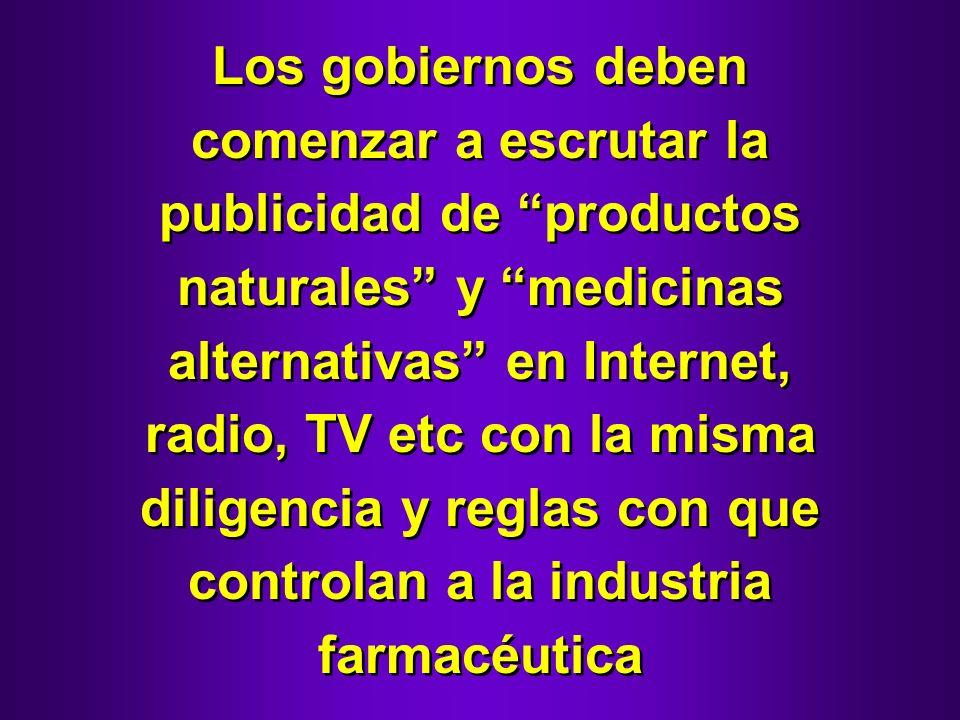 Los gobiernos deben comenzar a escrutar la publicidad de productos naturales y medicinas alternativas en Internet, radio, TV etc con la misma diligencia y reglas con que controlan a la industria farmacéutica