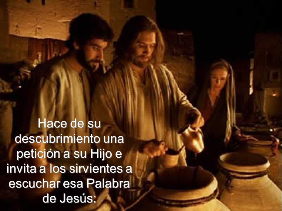 Hace de su descubrimiento una petición a su Hijo e invita a los sirvientes a escuchar esa Palabra de Jesús:
