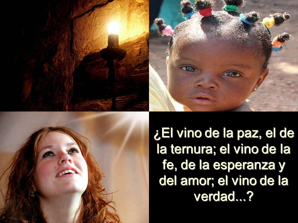 ¿El vino de la paz, el de la ternura; el vino de la fe, de la esperanza y del amor; el vino de la verdad...