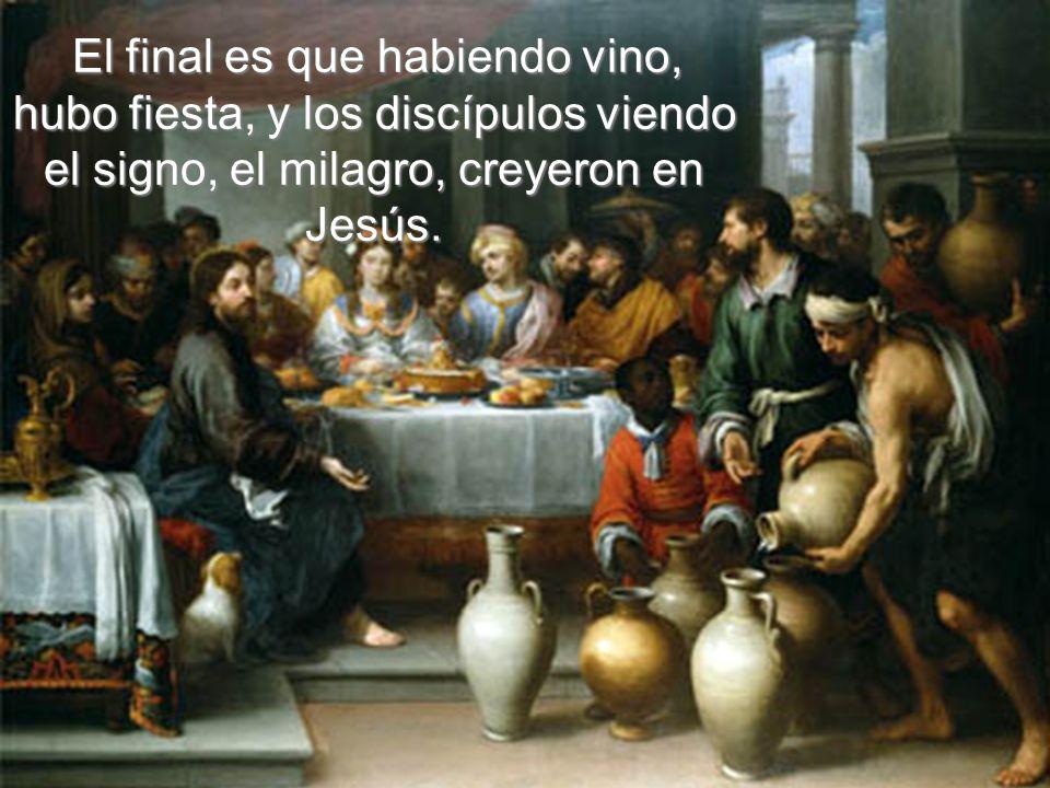El final es que habiendo vino, hubo fiesta, y los discípulos viendo el signo, el milagro, creyeron en Jesús.