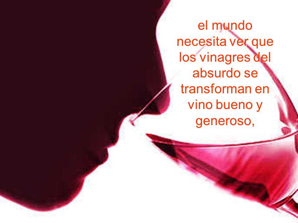 el mundo necesita ver que los vinagres del absurdo se transforman en vino bueno y generoso,