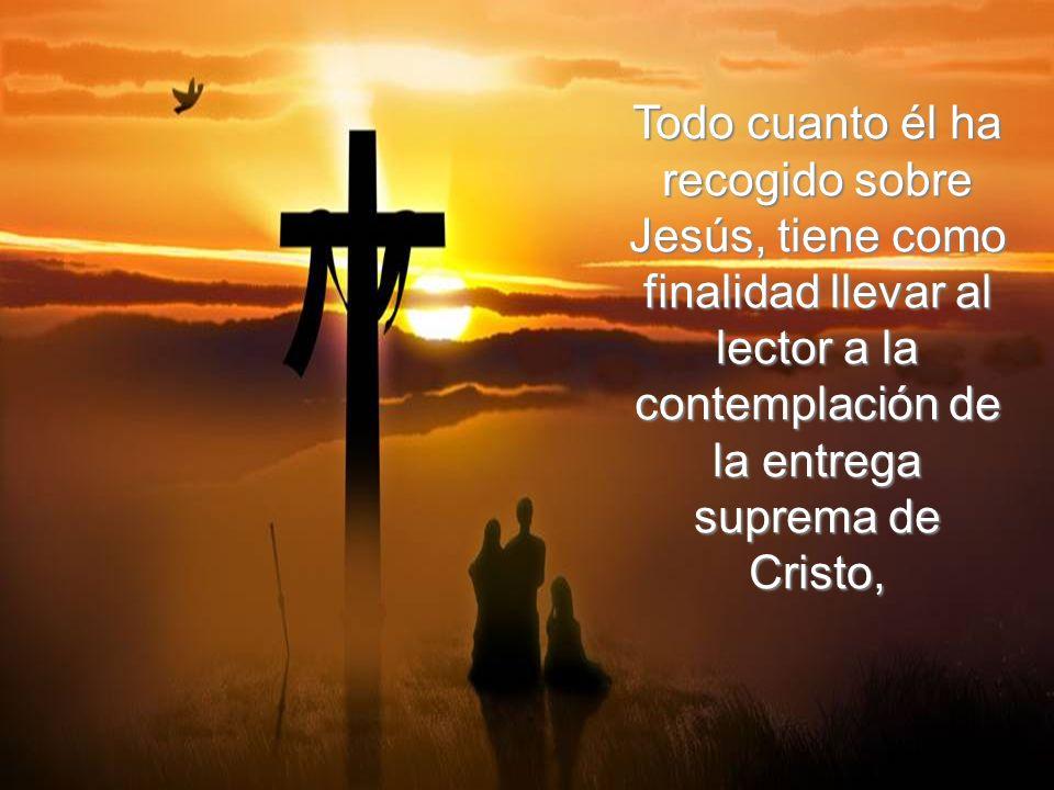 Todo cuanto él ha recogido sobre Jesús, tiene como finalidad llevar al lector a la contemplación de la entrega suprema de Cristo,