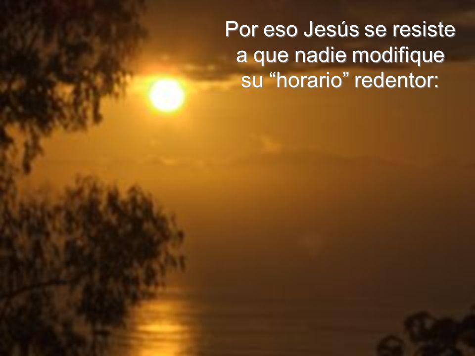 Por eso Jesús se resiste a que nadie modifique su horario redentor:
