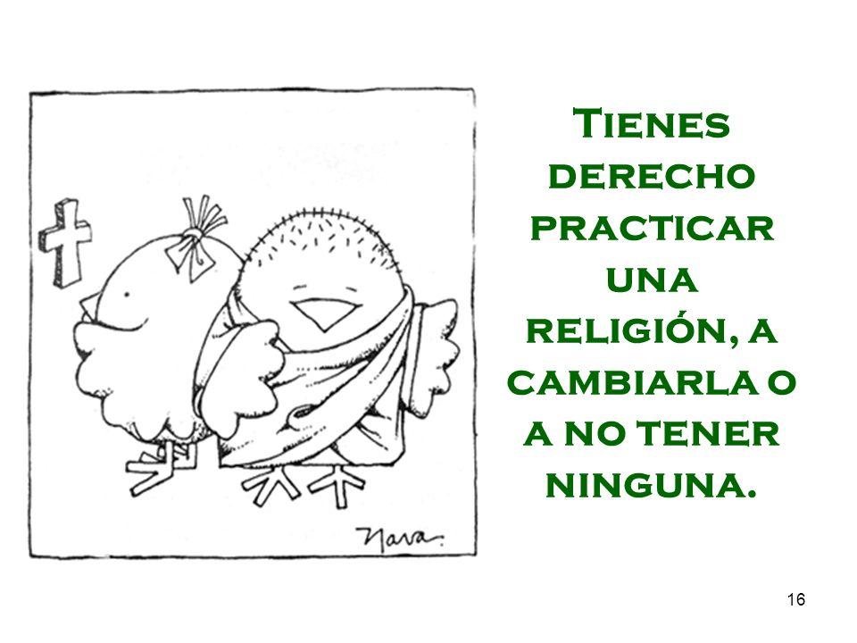 Tienes derecho practicar una religión, a cambiarla o a no tener ninguna.
