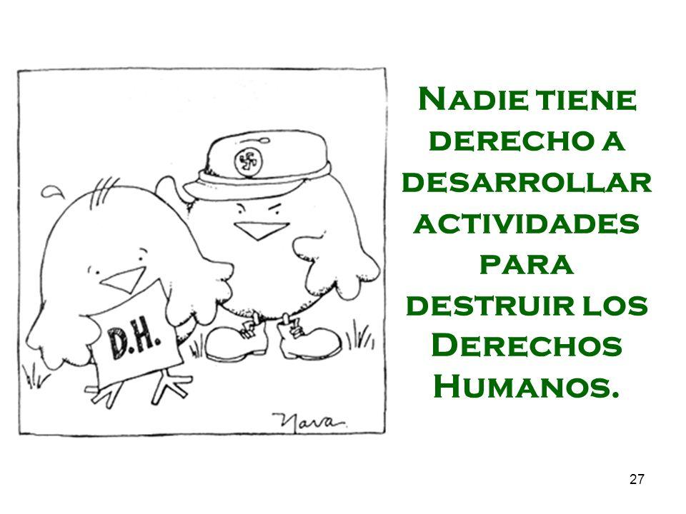 Nadie tiene derecho a desarrollar actividades para destruir los Derechos Humanos.