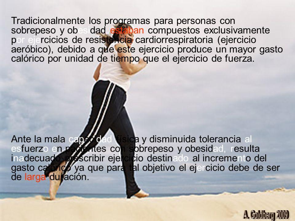 Tradicionalmente los programas para personas con sobrepeso y obesidad estaban compuestos exclusivamente por ejercicios de resistencia cardiorrespiratoria (ejercicio aeróbico), debido a que este ejercicio produce un mayor gasto calórico por unidad de tiempo que el ejercicio de fuerza.