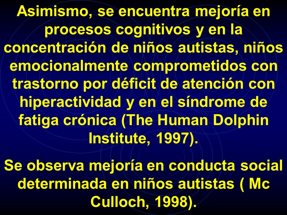 Asimismo, se encuentra mejoría en procesos cognitivos y en la concentración de niños autistas, niños emocionalmente comprometidos con trastorno por déficit de atención con hiperactividad y en el síndrome de fatiga crónica (The Human Dolphin Institute, 1997).
