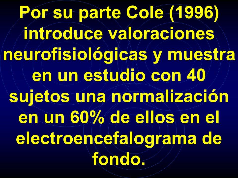 Por su parte Cole (1996) introduce valoraciones neurofisiológicas y muestra en un estudio con 40 sujetos una normalización en un 60% de ellos en el electroencefalograma de fondo.