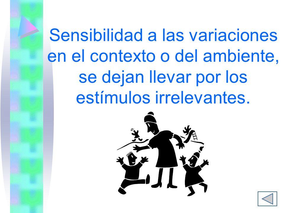 Sensibilidad a las variaciones en el contexto o del ambiente, se dejan llevar por los estímulos irrelevantes.