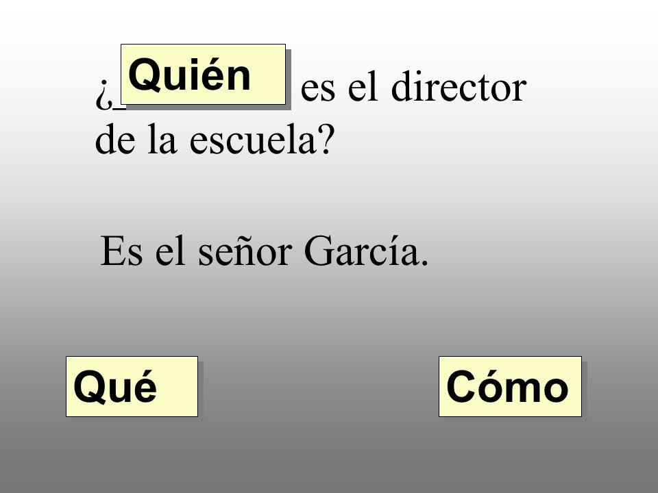 Quién ¿________ es el director de la escuela Es el señor García. Qué Cómo