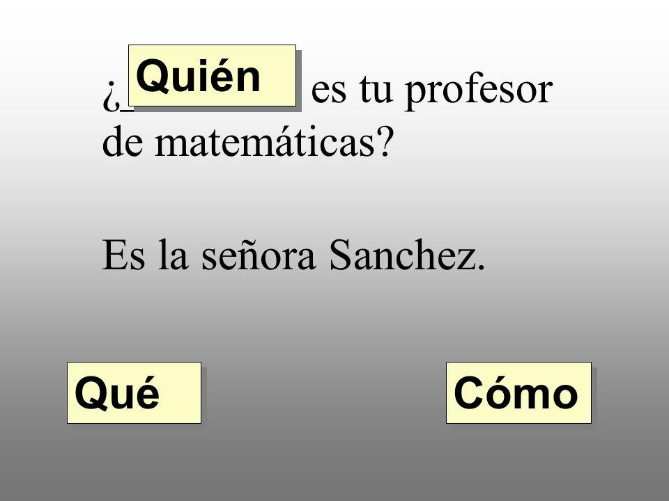 Quién ¿________ es tu profesor de matemáticas Es la señora Sanchez. Qué Cómo