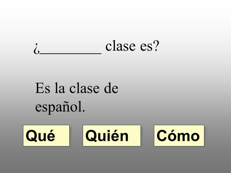 ¿________ clase es Es la clase de español. Qué Quién Cómo