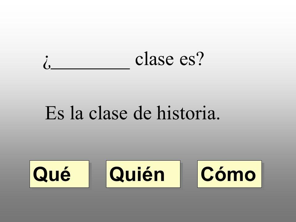 ¿________ clase es Es la clase de historia. Qué Quién Cómo