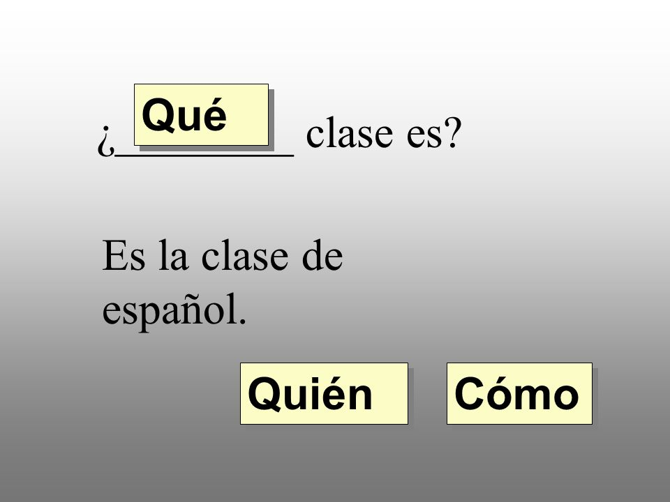 Qué ¿________ clase es Es la clase de español. Quién Cómo