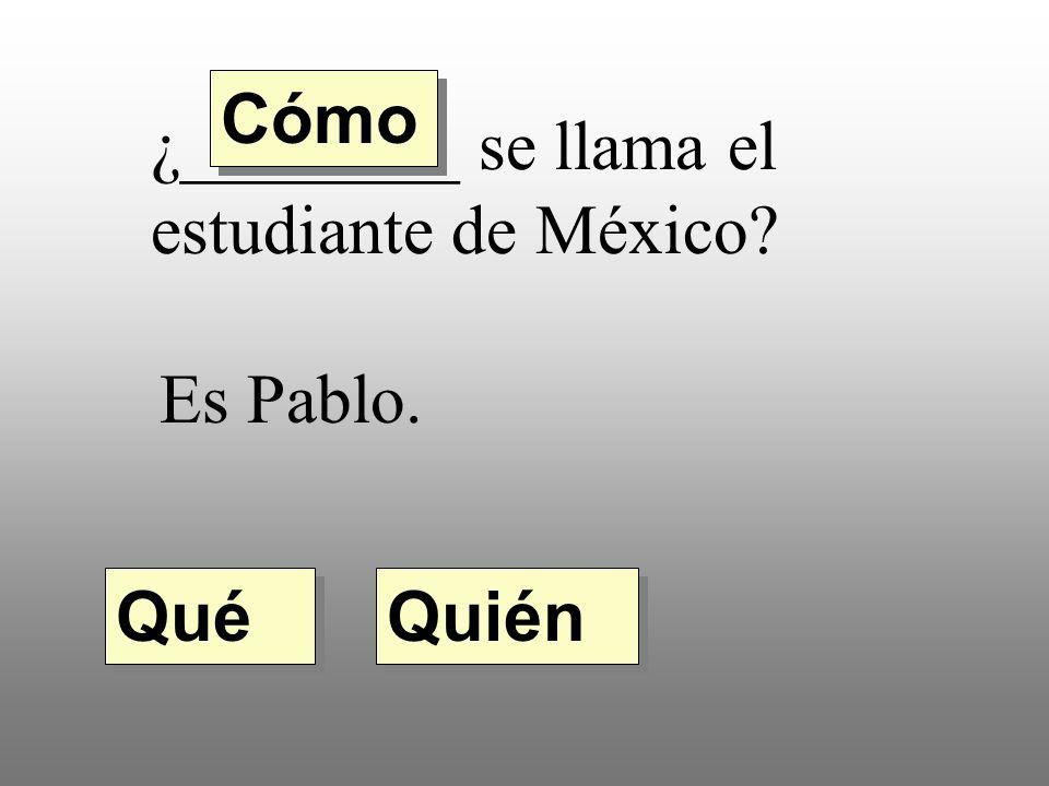 Cómo ¿________ se llama el estudiante de México Es Pablo. Qué Quién