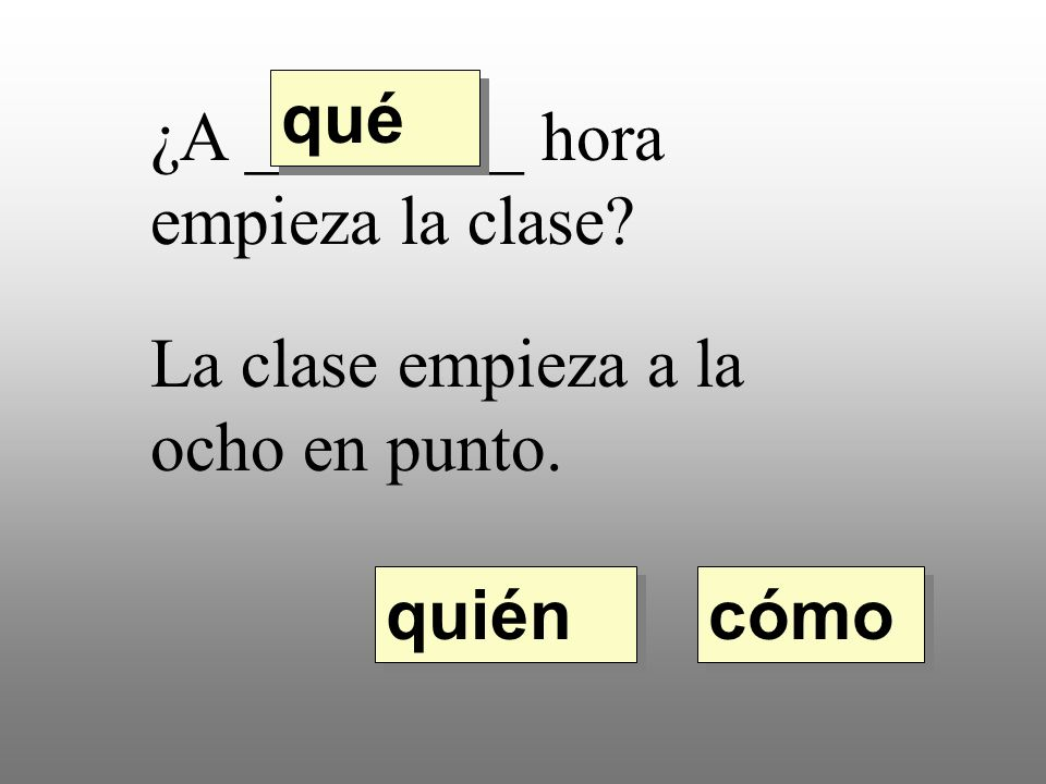 qué ¿A ________ hora empieza la clase La clase empieza a la ocho en punto. quién cómo