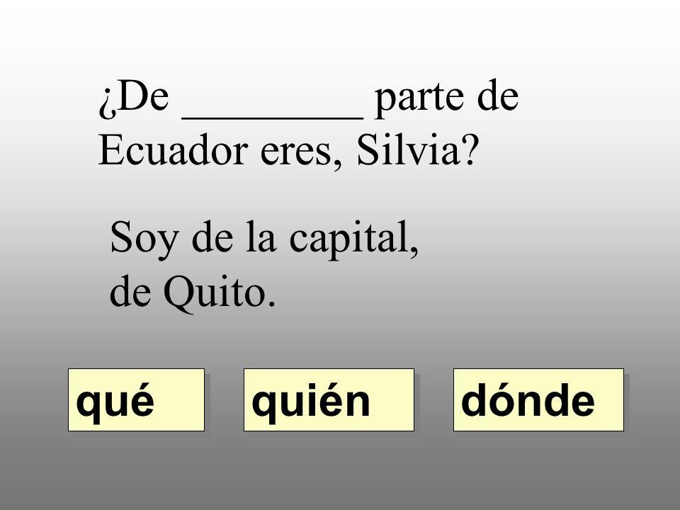 ¿De ________ parte de Ecuador eres, Silvia