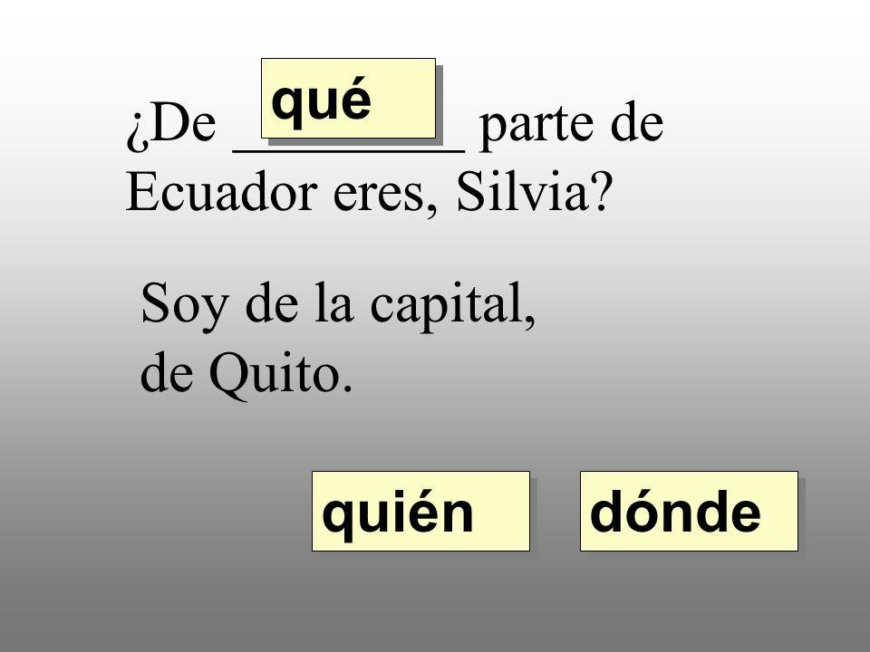 qué ¿De ________ parte de Ecuador eres, Silvia Soy de la capital, de Quito. quién dónde