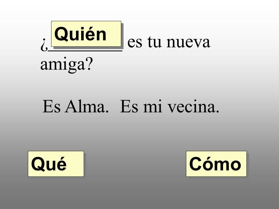Quién ¿________ es tu nueva amiga Es Alma. Es mi vecina. Qué Cómo