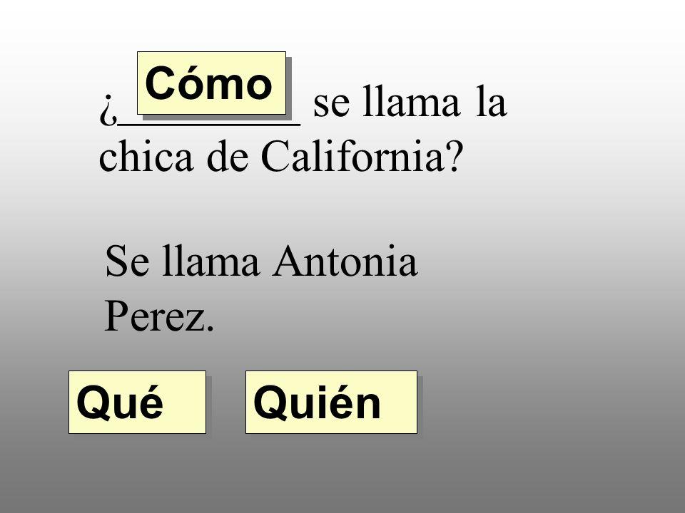 Cómo ¿________ se llama la chica de California Se llama Antonia Perez. Qué Quién