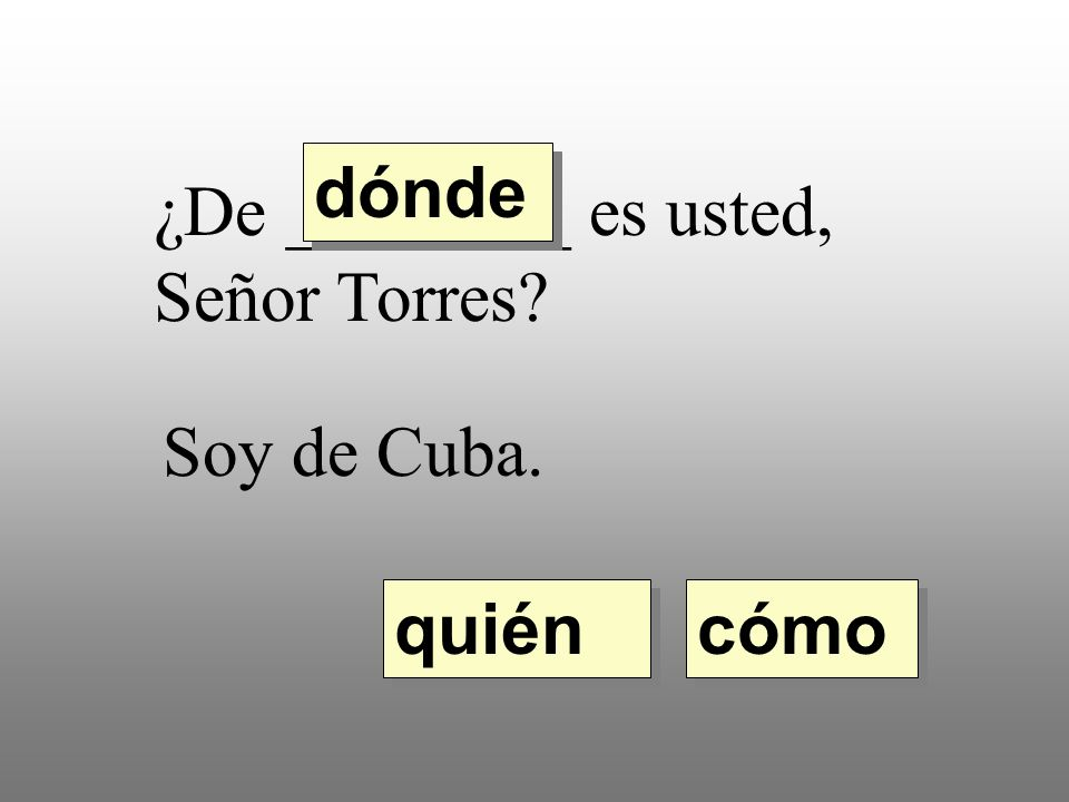 dónde ¿De ________ es usted, Señor Torres Soy de Cuba. quién cómo