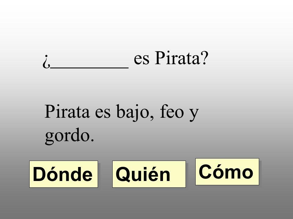 ¿________ es Pirata Pirata es bajo, feo y gordo. Cómo Dónde Quién
