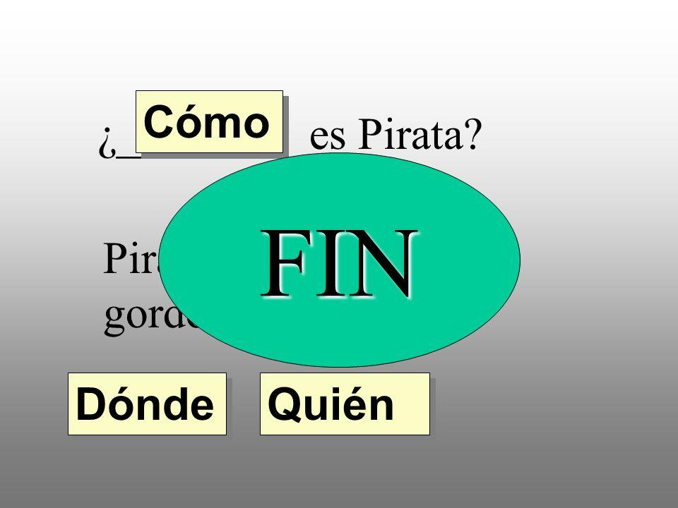 Cómo ¿________ es Pirata FIN Pirata es bajo, feo y gordo. Dónde Quién