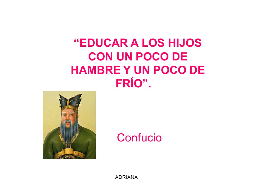 EDUCAR A LOS HIJOS CON UN POCO DE HAMBRE Y UN POCO DE FRÍO . Confucio