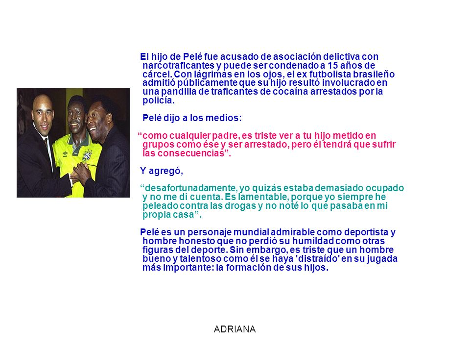 El hijo de Pelé fue acusado de asociación delictiva con narcotraficantes y puede ser condenado a 15 años de cárcel. Con lágrimas en los ojos, el ex futbolista brasileño admitió públicamente que su hijo resultó involucrado en una pandilla de traficantes de cocaína arrestados por la policía. Pelé dijo a los medios: