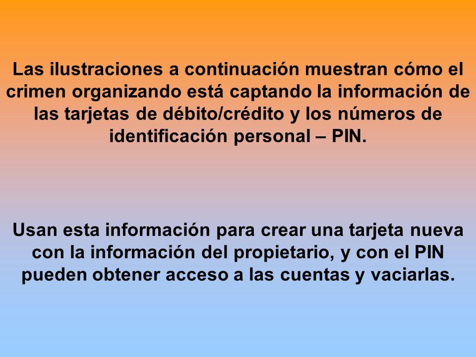Las ilustraciones a continuación muestran cómo el crimen organizando está captando la información de las tarjetas de débito/crédito y los números de identificación personal – PIN.