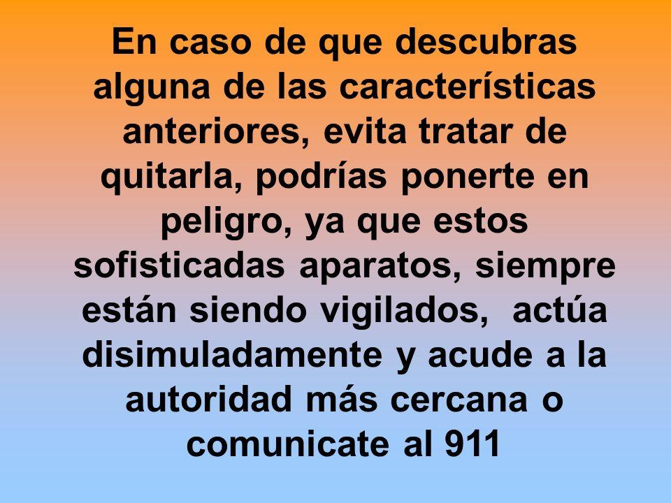 En caso de que descubras alguna de las características anteriores, evita tratar de quitarla, podrías ponerte en peligro, ya que estos sofisticadas aparatos, siempre están siendo vigilados, actúa disimuladamente y acude a la autoridad más cercana o comunicate al 911