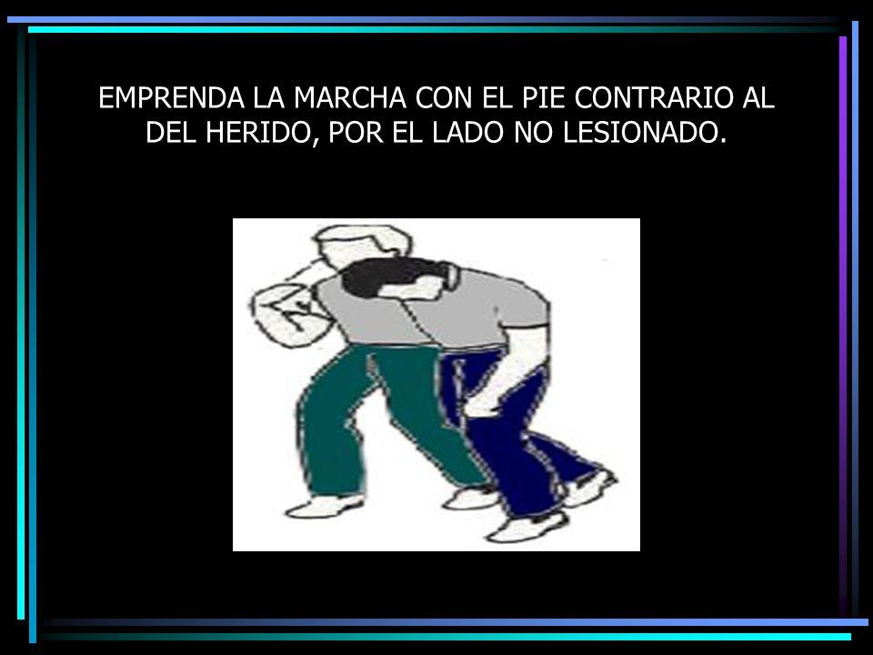EMPRENDA LA MARCHA CON EL PIE CONTRARIO AL DEL HERIDO, POR EL LADO NO LESIONADO.