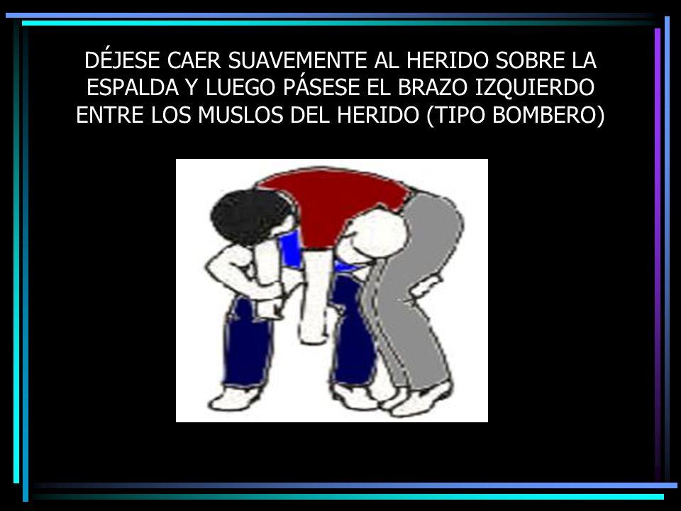 DÉJESE CAER SUAVEMENTE AL HERIDO SOBRE LA ESPALDA Y LUEGO PÁSESE EL BRAZO IZQUIERDO ENTRE LOS MUSLOS DEL HERIDO (TIPO BOMBERO)