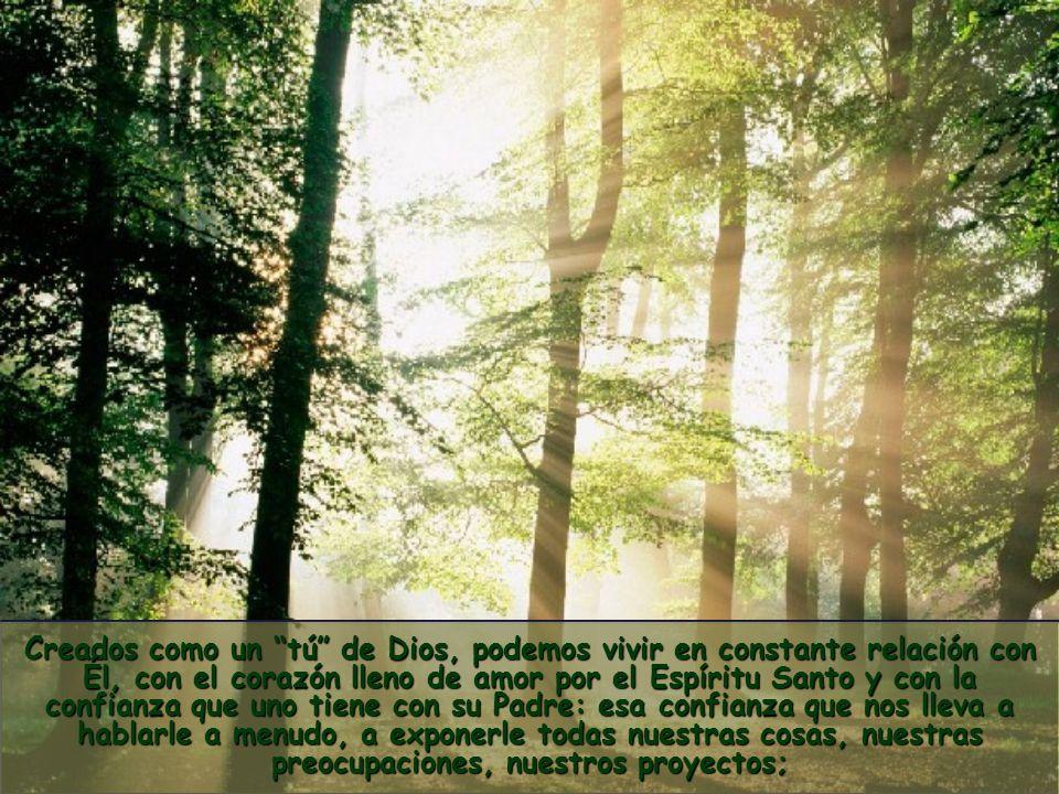 Creados como un tú de Dios, podemos vivir en constante relación con Él, con el corazón lleno de amor por el Espíritu Santo y con la confianza que uno tiene con su Padre: esa confianza que nos lleva a hablarle a menudo, a exponerle todas nuestras cosas, nuestras preocupaciones, nuestros proyectos;