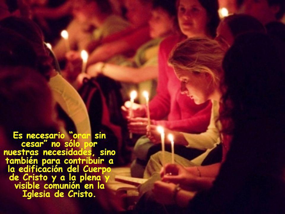 Es necesario orar sin cesar no sólo por nuestras necesidades, sino también para contribuir a la edificación del Cuerpo de Cristo y a la plena y visible comunión en la Iglesia de Cristo.