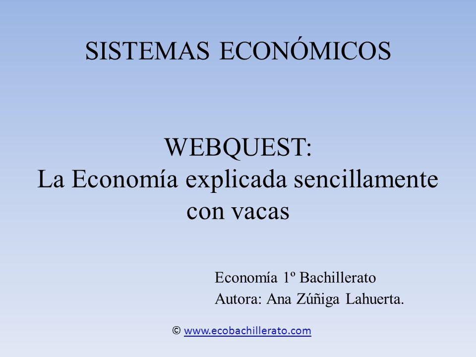 SISTEMAS ECONÓMICOS WEBQUEST: La Economía explicada sencillamente con vacas Economía 1º Bachillerato Autora: Ana Zúñiga Lahuerta.
