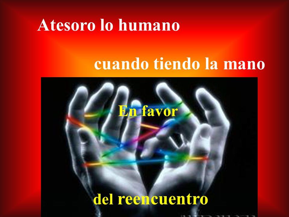 Atesoro lo humano cuando tiendo la mano