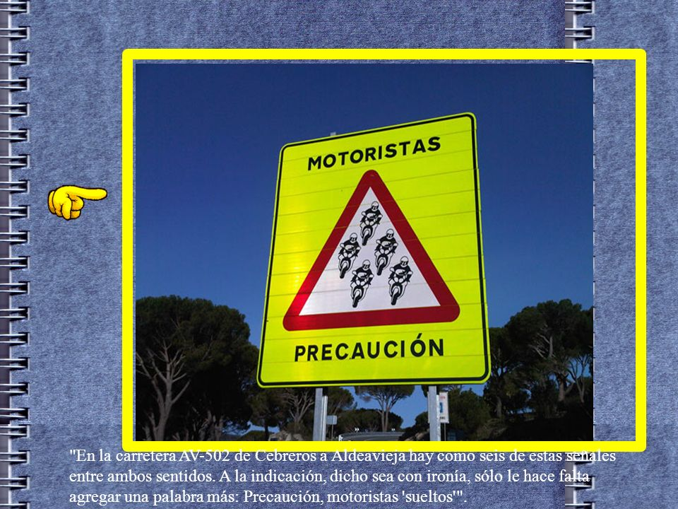 En la carretera AV-502 de Cebreros a Aldeavieja hay como seis de estas señales entre ambos sentidos.