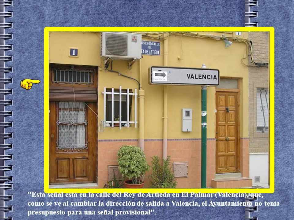 Esta señal está en la calle del Rey de Artieda en El Palmar (Valencia), que, como se ve al cambiar la dirección de salida a Valencia, el Ayuntamiento no tenía presupuesto para una señal provisional .