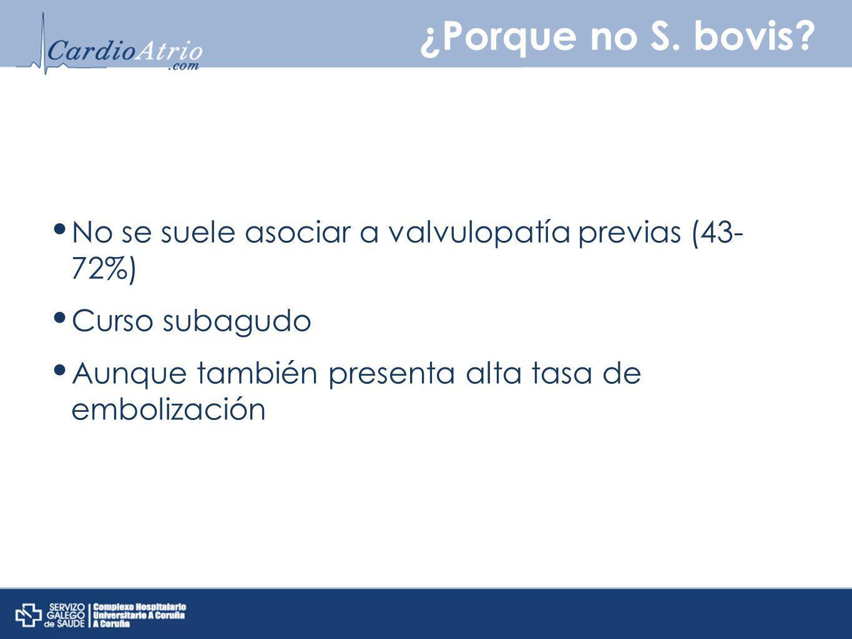 ¿Porque no S. bovis No se suele asociar a valvulopatía previas (43- 72%) Curso subagudo. Aunque también presenta alta tasa de embolización.