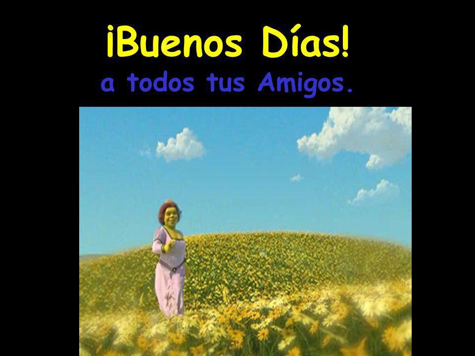 ¡Buenos Días! a todos tus Amigos.