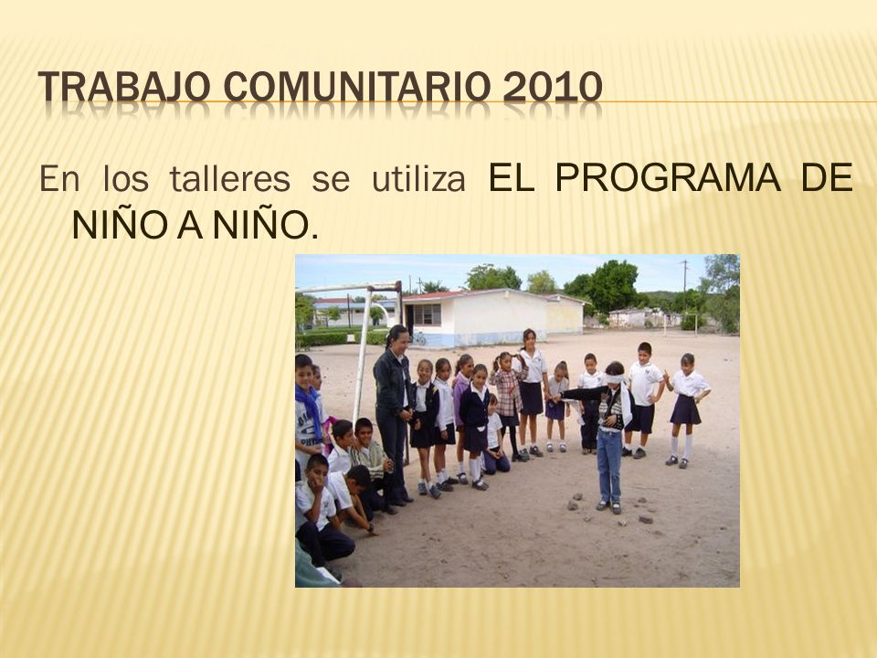 Trabajo comunitario 2010 En los talleres se utiliza EL PROGRAMA DE NIÑO A NIÑO.